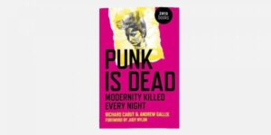 UNDERGROUND ENGLAND BOOKS PUNK IS DEAD: MODERNITY KILLED EVERY NIGHT BY RICHARD CABUT AND ANDREW GALLIX