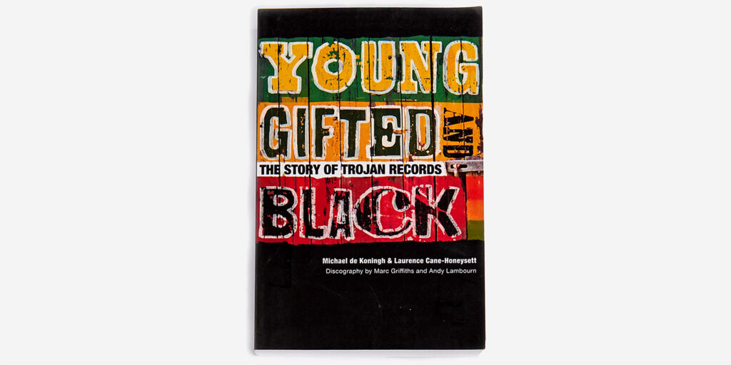 UNDERGROUND ENGLAND BOOKS YOUNG, GIFTED AND BLACK: THE STORY OF TROJAN RECORDS BY MICHAEL DE KONINGH & LAURENCE CANE-HONEYSETT